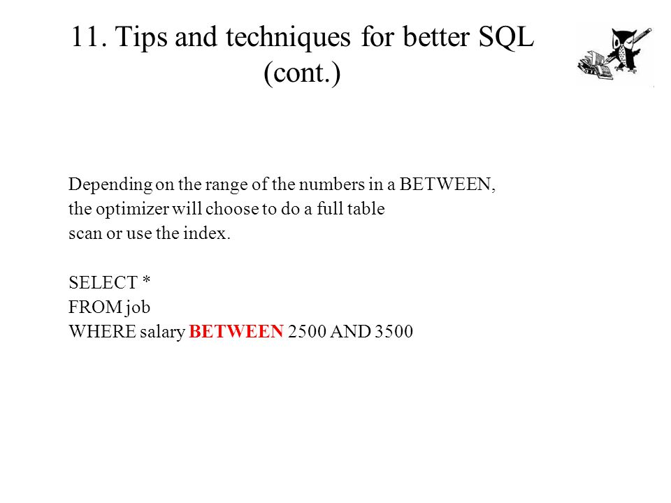 11. Tips and techniques for better SQL (cont.) Depending on the range of the numbers in a BETWEEN, the optimizer will choose to do a full table scan o