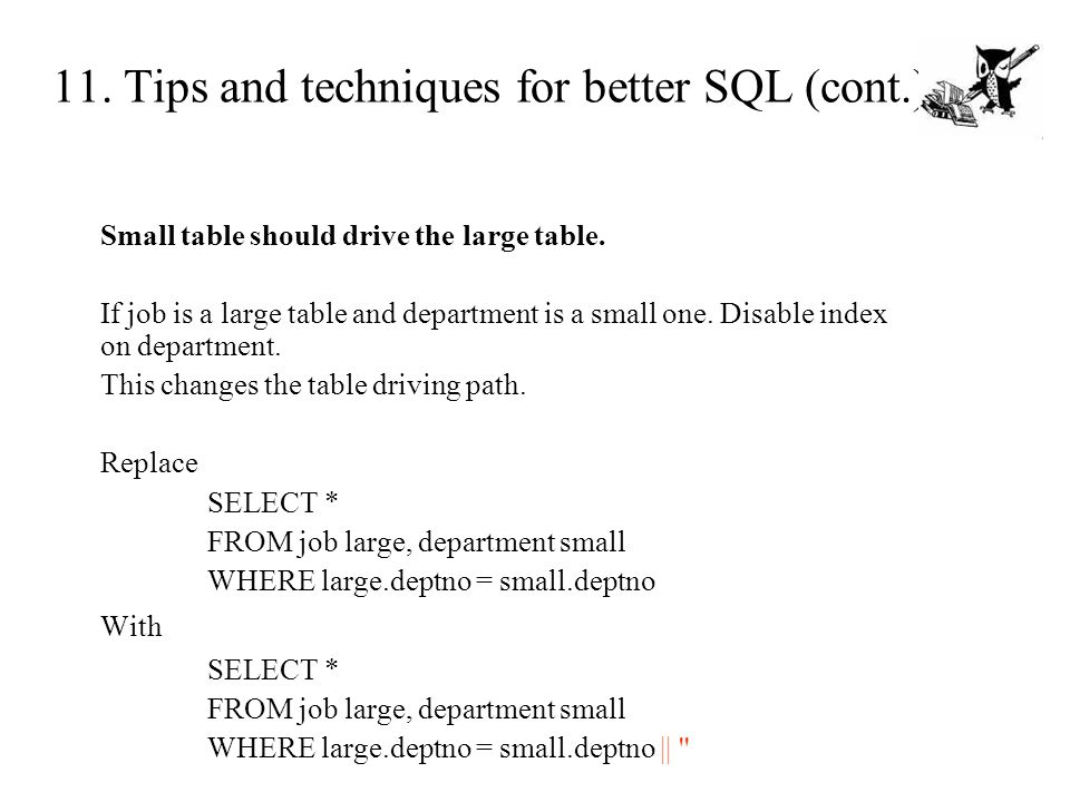 11. Tips and techniques for better SQL (cont.) Small table should drive the large table. If job is a large table and department is a small one. Disabl