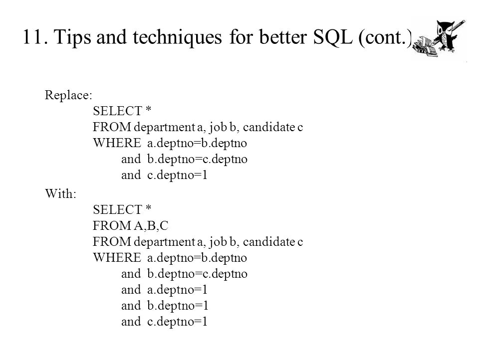 11. Tips and techniques for better SQL (cont.) Replace: SELECT * FROM department a, job b, candidate c WHERE a.deptno=b.deptno and b.deptno=c.deptno a