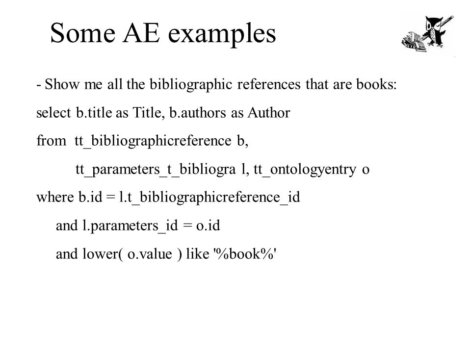 Some AE examples - Show me all the bibliographic references that are books: select b.title as Title, b.authors as Author from tt_bibliographicreference b, tt_parameters_t_bibliogra l, tt_ontologyentry o where b.id = l.t_bibliographicreference_id and l.parameters_id = o.id and lower( o.value ) like %book%