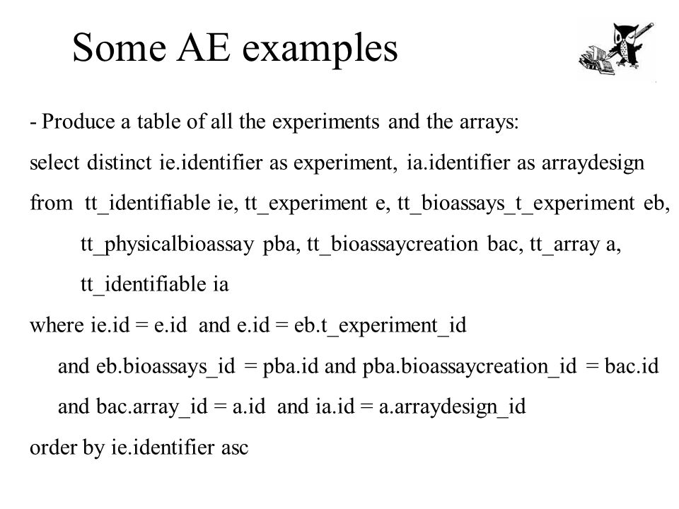Some AE examples - Produce a table of all the experiments and the arrays: select distinct ie.identifier as experiment, ia.identifier as arraydesign fr