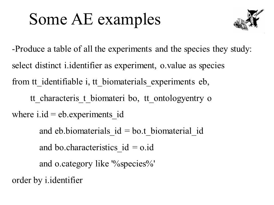 Some AE examples -Produce a table of all the experiments and the species they study: select distinct i.identifier as experiment, o.value as species fr