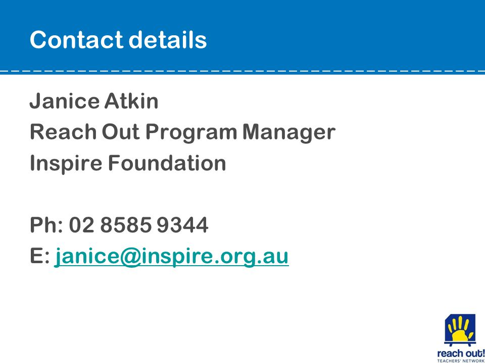 Contact details Janice Atkin Reach Out Program Manager Inspire Foundation Ph: 02 8585 9344 E: janice@inspire.org.aujanice@inspire.org.au