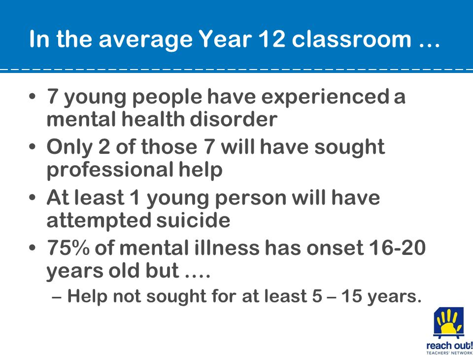 In the average Year 12 classroom … 7 young people have experienced a mental health disorder Only 2 of those 7 will have sought professional help At least 1 young person will have attempted suicide 75% of mental illness has onset 16-20 years old but ….