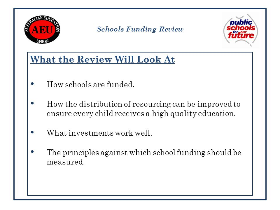 Schools Funding Review What the Review Will Look At How schools are funded.