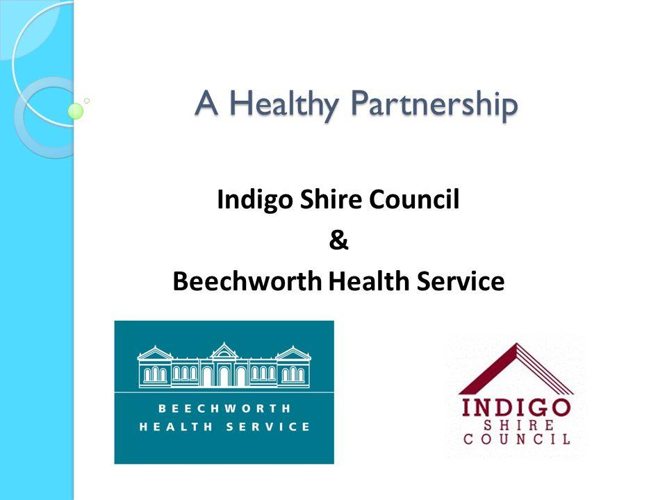 A Healthy Partnership Indigo Shire Council & Beechworth Health Service
