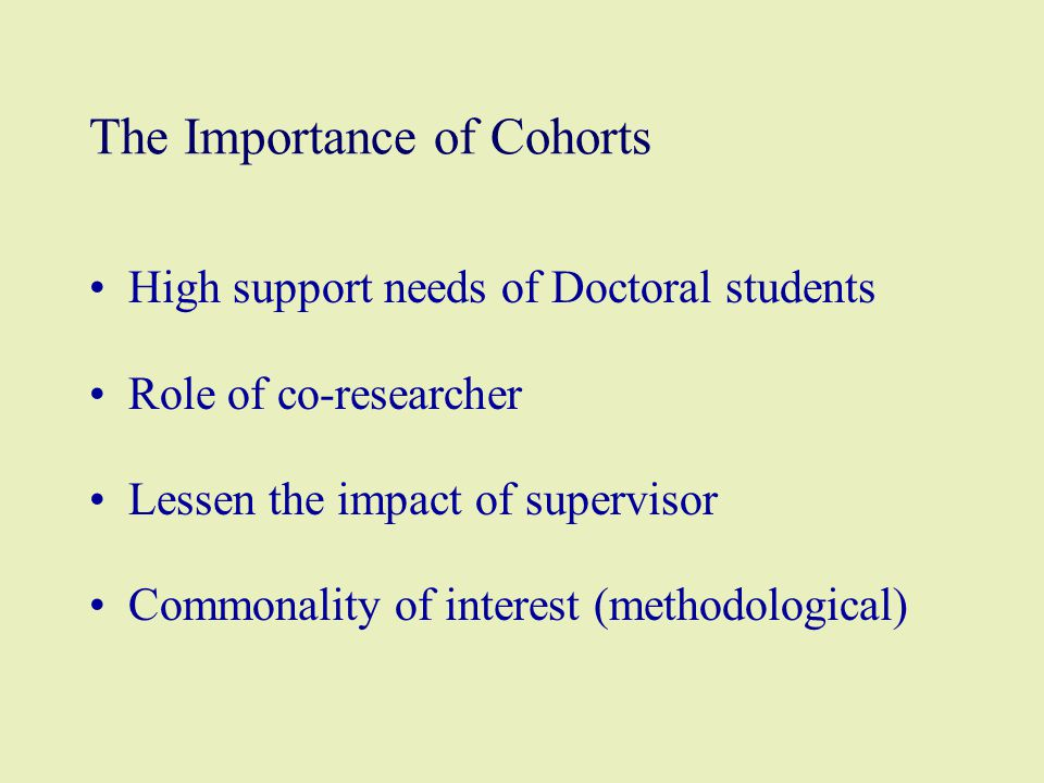 The Importance of Cohorts High support needs of Doctoral students Role of co-researcher Lessen the impact of supervisor Commonality of interest (metho