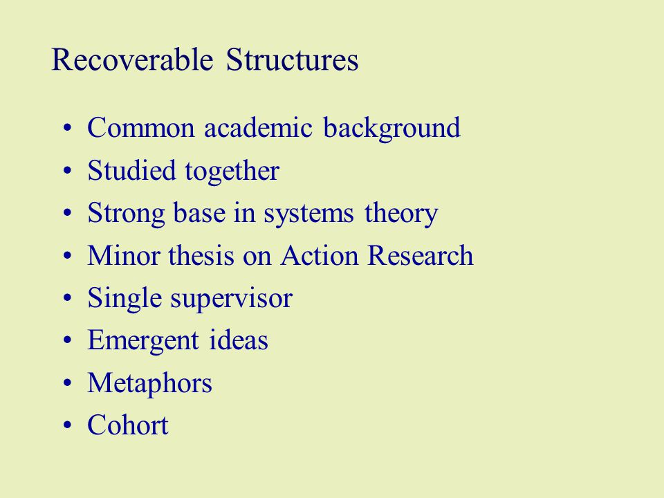 Recoverable Structures Common academic background Studied together Strong base in systems theory Minor thesis on Action Research Single supervisor Emergent ideas Metaphors Cohort