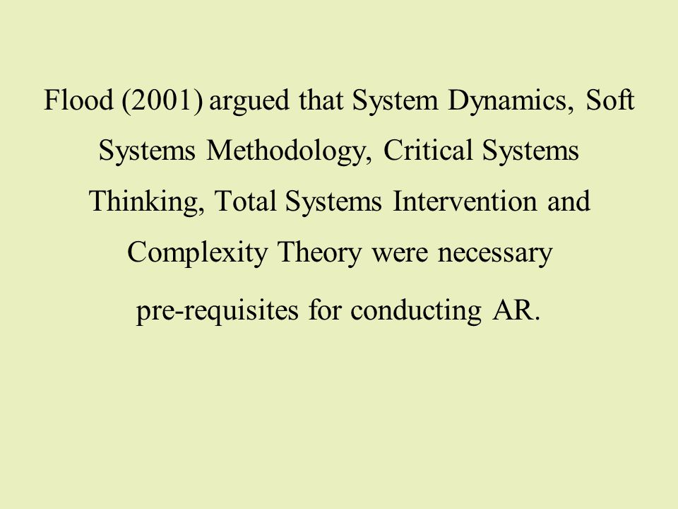 Flood (2001) argued that System Dynamics, Soft Systems Methodology, Critical Systems Thinking, Total Systems Intervention and Complexity Theory were n