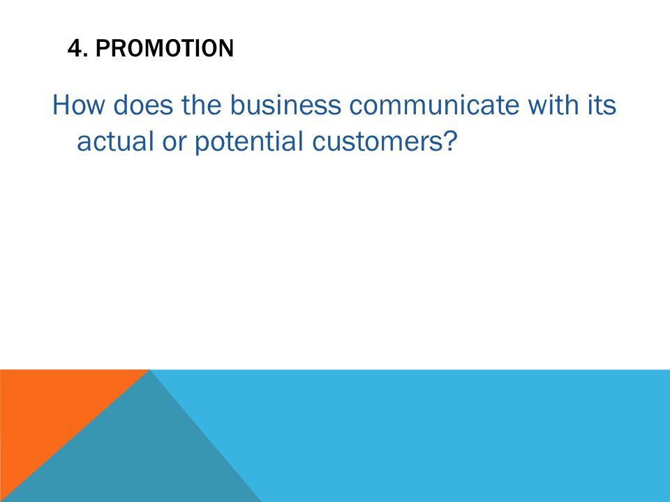 4. PROMOTION How does the business communicate with its actual or potential customers?