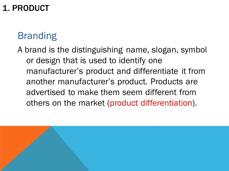 1. PRODUCT Branding A brand is the distinguishing name, slogan, symbol or design that is used to identify one manufacturer's product and differentiate