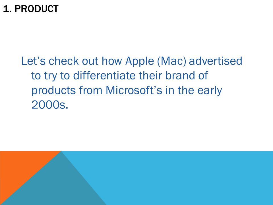 1. PRODUCT Let's check out how Apple (Mac) advertised to try to differentiate their brand of products from Microsoft's in the early 2000s.