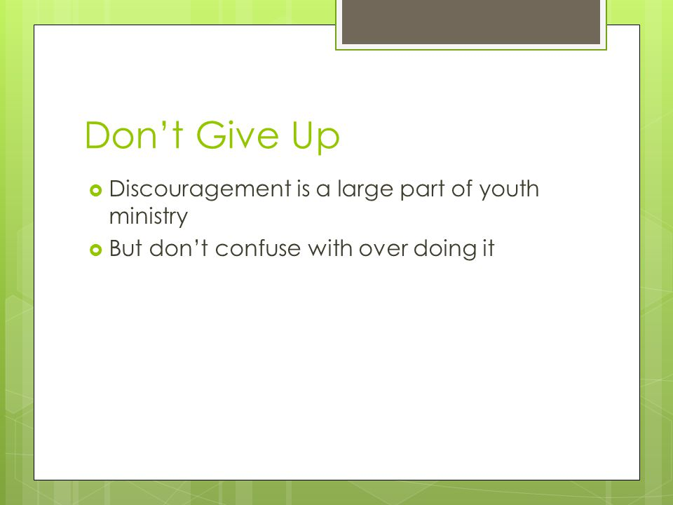 Don't Give Up  Discouragement is a large part of youth ministry  But don't confuse with over doing it