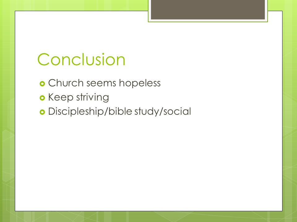 Conclusion  Church seems hopeless  Keep striving  Discipleship/bible study/social