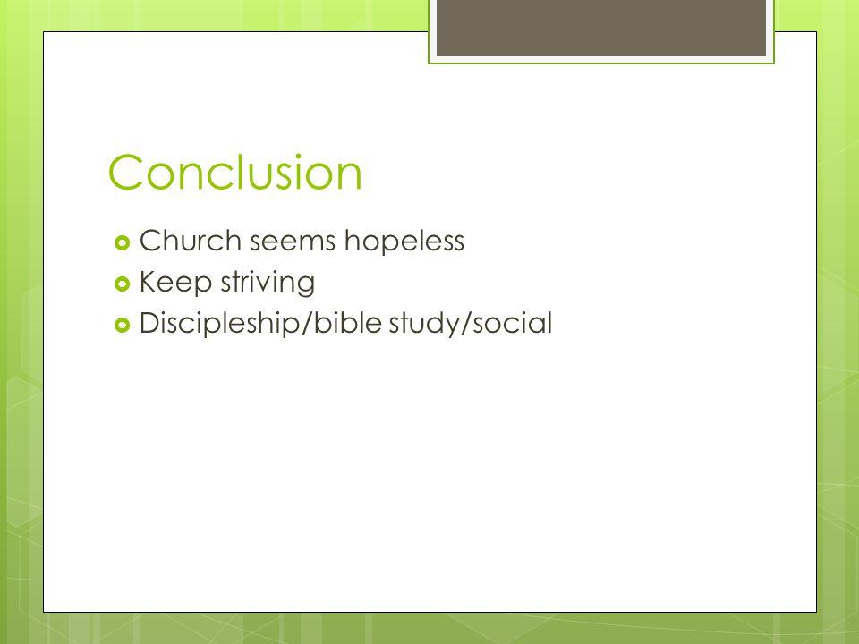 Conclusion  Church seems hopeless  Keep striving  Discipleship/bible study/social