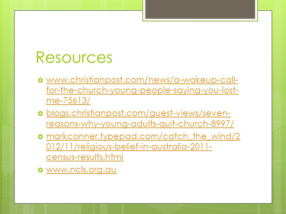Resources  www.christianpost.com/news/a-wakeup-call- for-the-church-young-people-saying-you-lost- me-75613/ www.christianpost.com/news/a-wakeup-call- for-the-church-young-people-saying-you-lost- me-75613/  blogs.christianpost.com/guest-views/seven- reasons-why-young-adults-quit-church-8997/ blogs.christianpost.com/guest-views/seven- reasons-why-young-adults-quit-church-8997/  markconner.typepad.com/catch_the_wind/2 012/11/religious-belief-in-australia-2011- census-results.html markconner.typepad.com/catch_the_wind/2 012/11/religious-belief-in-australia-2011- census-results.html  www.ncls.org.au www.ncls.org.au