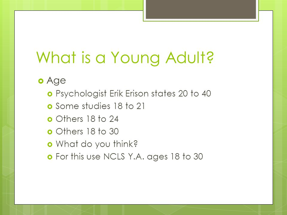 What is a Young Adult?  Age  Psychologist Erik Erison states 20 to 40  Some studies 18 to 21  Others 18 to 24  Others 18 to 30  What do you thin