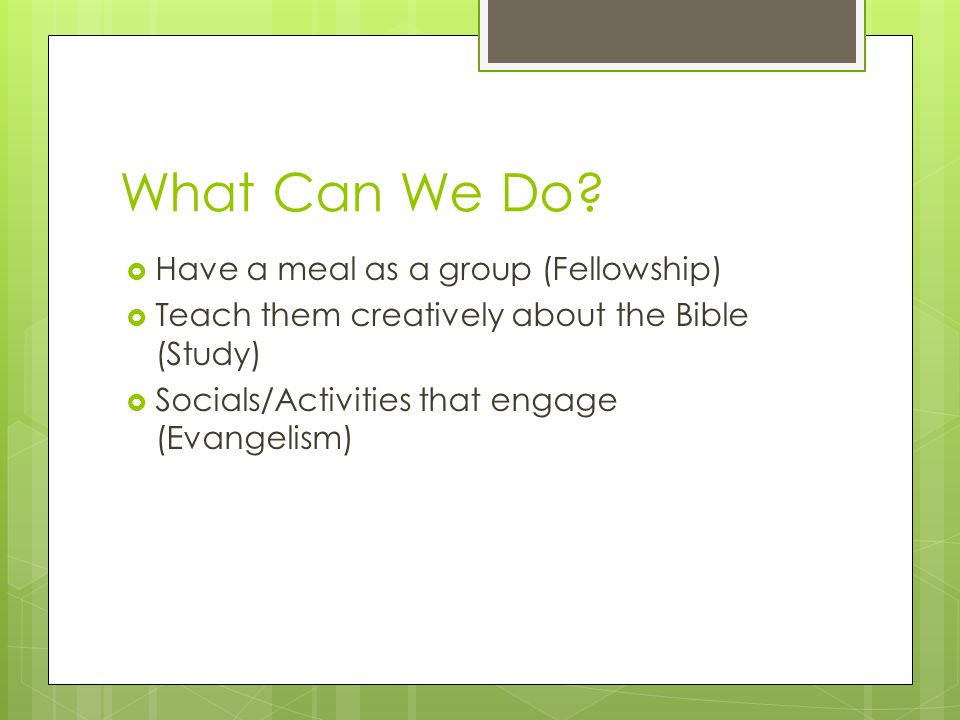 What Can We Do?  Have a meal as a group (Fellowship)  Teach them creatively about the Bible (Study)  Socials/Activities that engage (Evangelism)