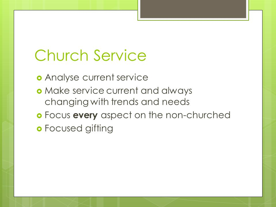 Church Service  Analyse current service  Make service current and always changing with trends and needs  Focus every aspect on the non-churched  F