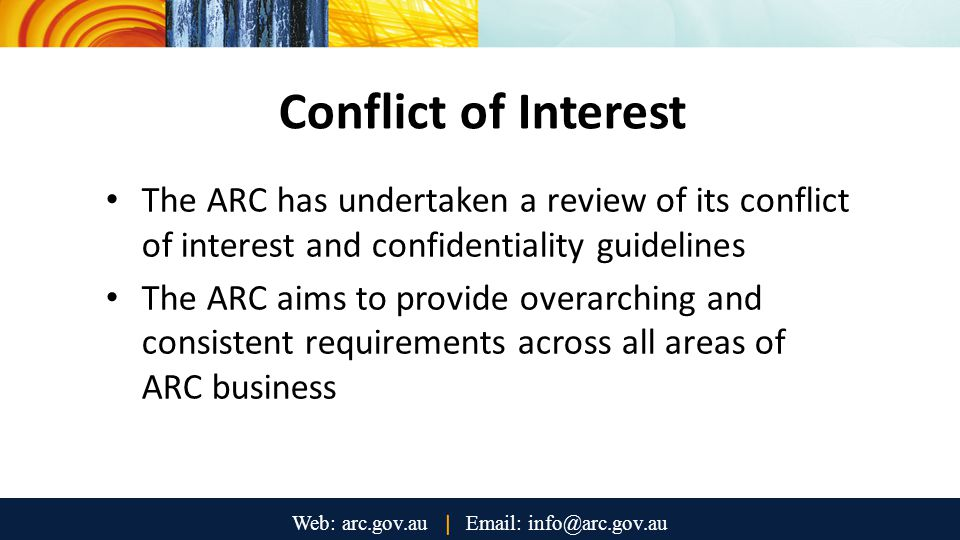 Conflict of Interest The ARC has undertaken a review of its conflict of interest and confidentiality guidelines The ARC aims to provide overarching and consistent requirements across all areas of ARC business