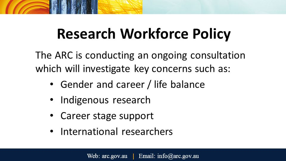Research Workforce Policy The ARC is conducting an ongoing consultation which will investigate key concerns such as: Gender and career / life balance Indigenous research Career stage support International researchers