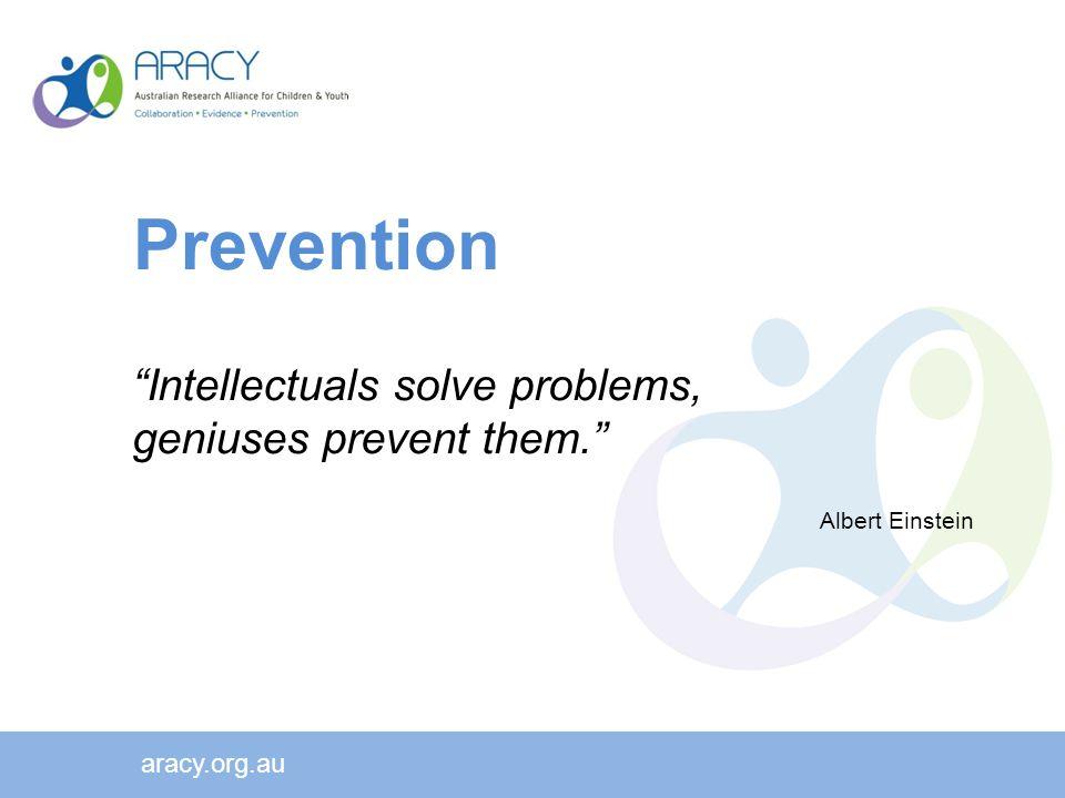 Prevention Intellectuals solve problems, geniuses prevent them. Albert Einstein aracy.org.au