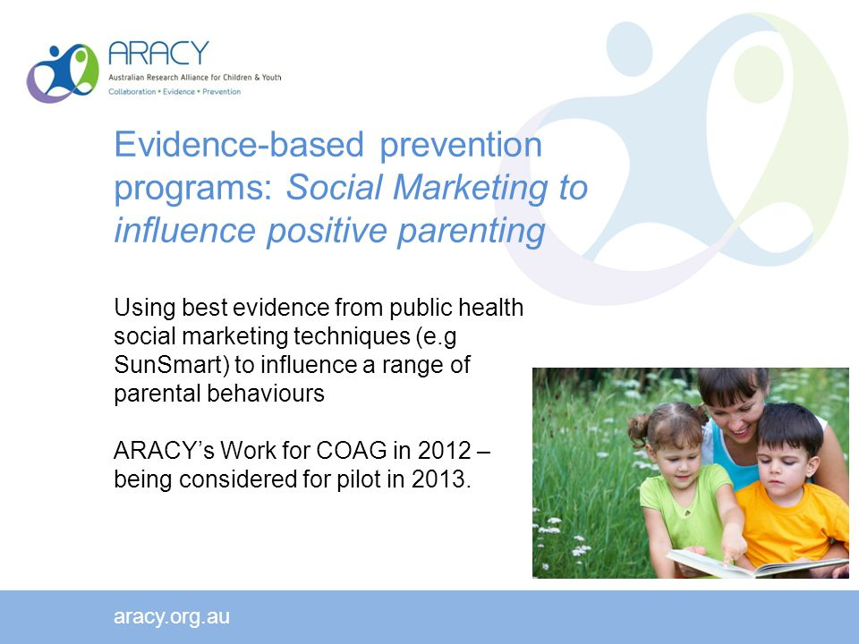 Evidence-based prevention programs: Social Marketing to influence positive parenting Using best evidence from public health social marketing techniques (e.g SunSmart) to influence a range of parental behaviours ARACY's Work for COAG in 2012 – being considered for pilot in 2013.