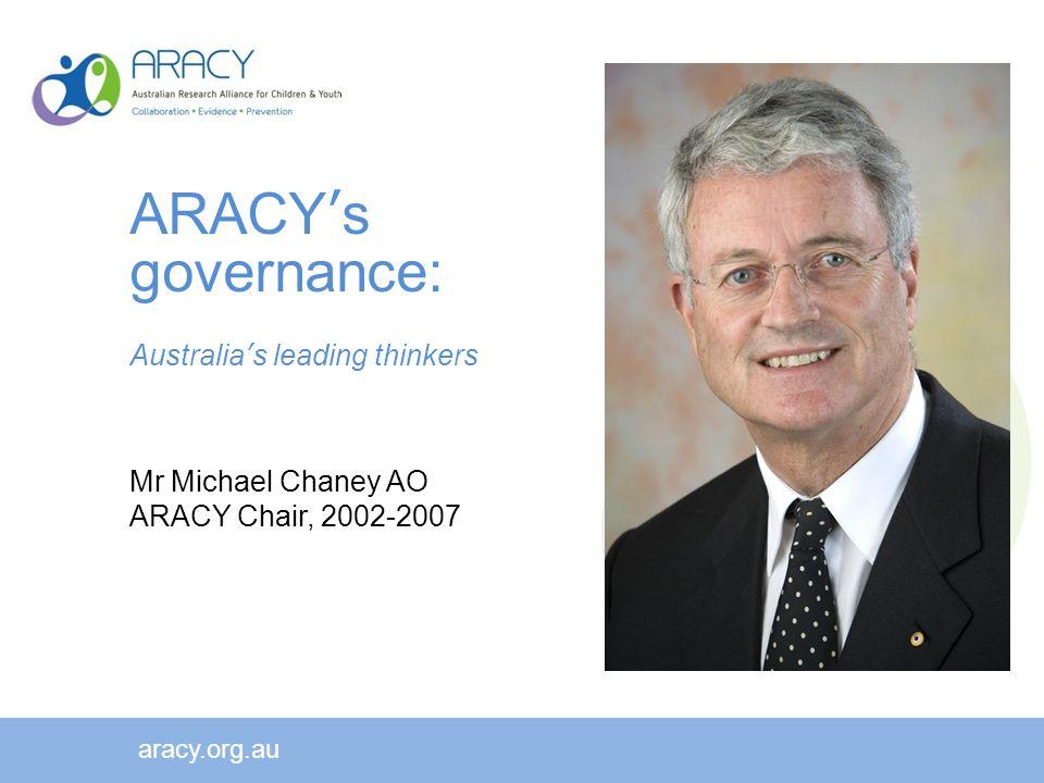 ARACY's governance: Australia's leading thinkers Mr Michael Chaney AO ARACY Chair, 2002-2007 aracy.org.au