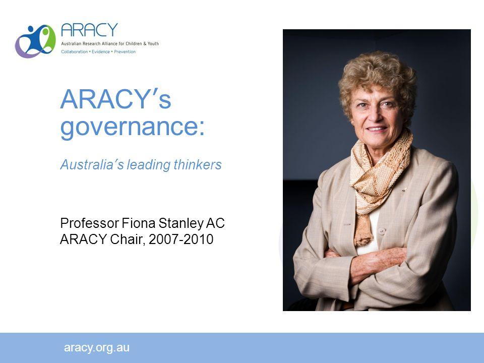 ARACY's governance: Australia's leading thinkers Professor Fiona Stanley AC ARACY Chair, 2007-2010