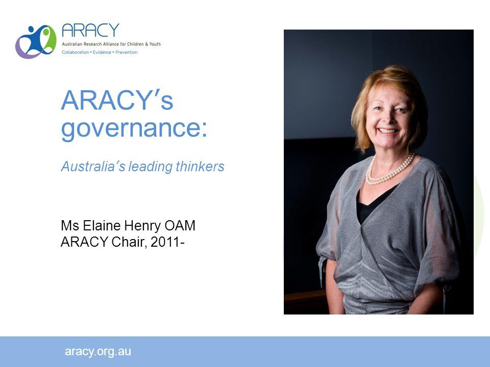 aracy.org.au ARACY's governance: Australia's leading thinkers Ms Elaine Henry OAM ARACY Chair, 2011-