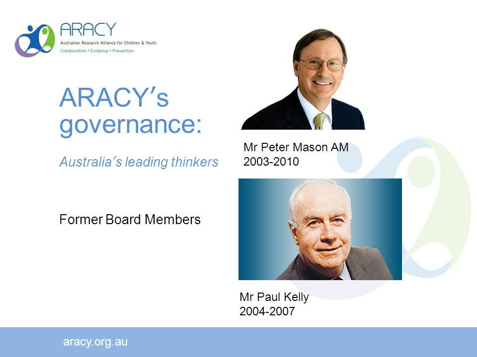 aracy.org.au Mr Peter Mason AM 2003-2010 Mr Paul Kelly 2004-2007 ARACY's governance: Australia's leading thinkers Former Board Members