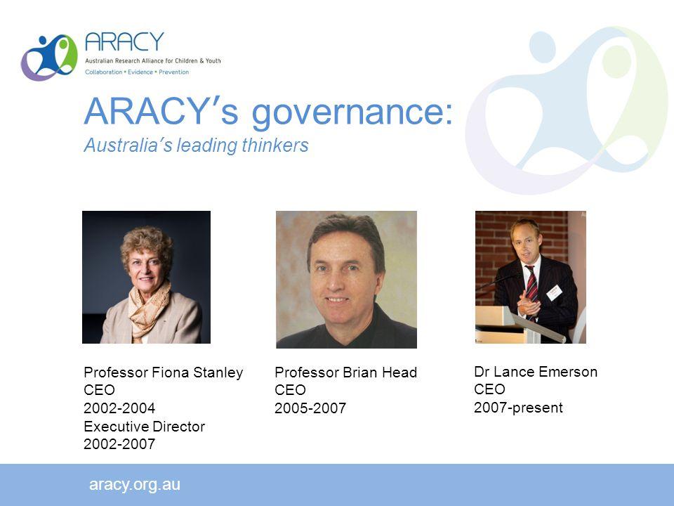 Professor Brian Head CEO 2005-2007 aracy.org.au Dr Lance Emerson CEO 2007-present Professor Fiona Stanley CEO 2002-2004 Executive Director 2002-2007 ARACY's governance: Australia's leading thinkers