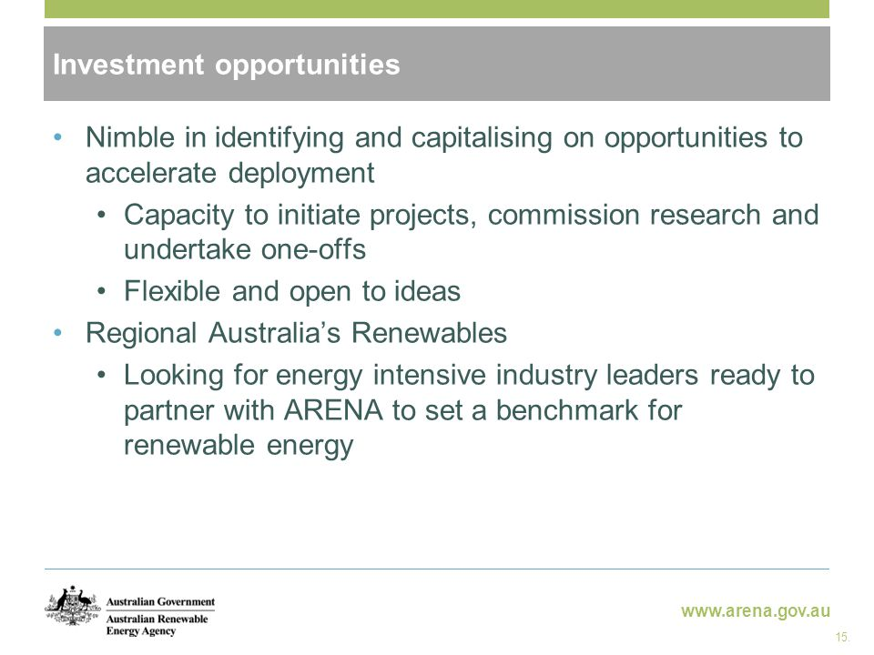 www.arena.gov.au Investment opportunities Nimble in identifying and capitalising on opportunities to accelerate deployment Capacity to initiate projects, commission research and undertake one-offs Flexible and open to ideas Regional Australia's Renewables Looking for energy intensive industry leaders ready to partner with ARENA to set a benchmark for renewable energy 15.