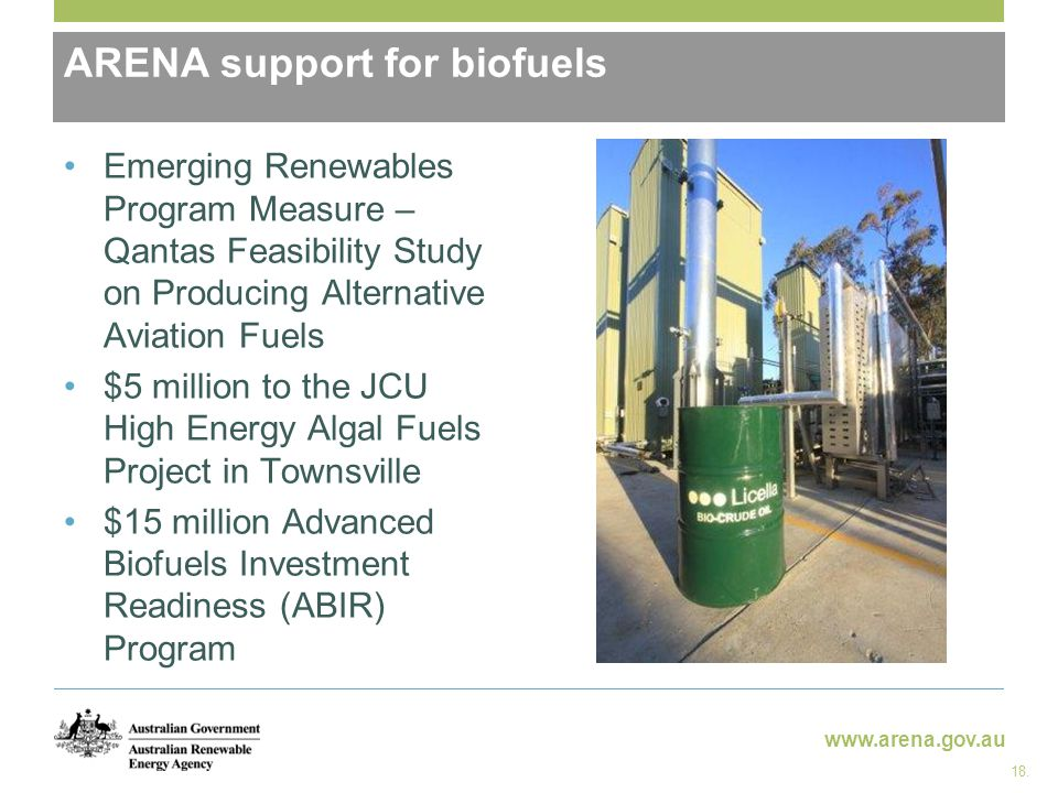 www.arena.gov.au ARENA support for biofuels Emerging Renewables Program Measure – Qantas Feasibility Study on Producing Alternative Aviation Fuels $5 million to the JCU High Energy Algal Fuels Project in Townsville $15 million Advanced Biofuels Investment Readiness (ABIR) Program 18.