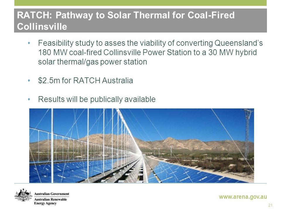 www.arena.gov.au RATCH: Pathway to Solar Thermal for Coal-Fired Collinsville Feasibility study to asses the viability of converting Queensland's 180 M