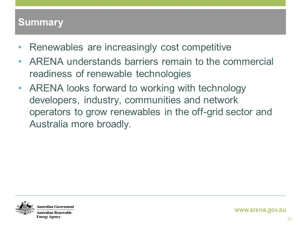 www.arena.gov.au Renewables are increasingly cost competitive ARENA understands barriers remain to the commercial readiness of renewable technologies ARENA looks forward to working with technology developers, industry, communities and network operators to grow renewables in the off-grid sector and Australia more broadly.