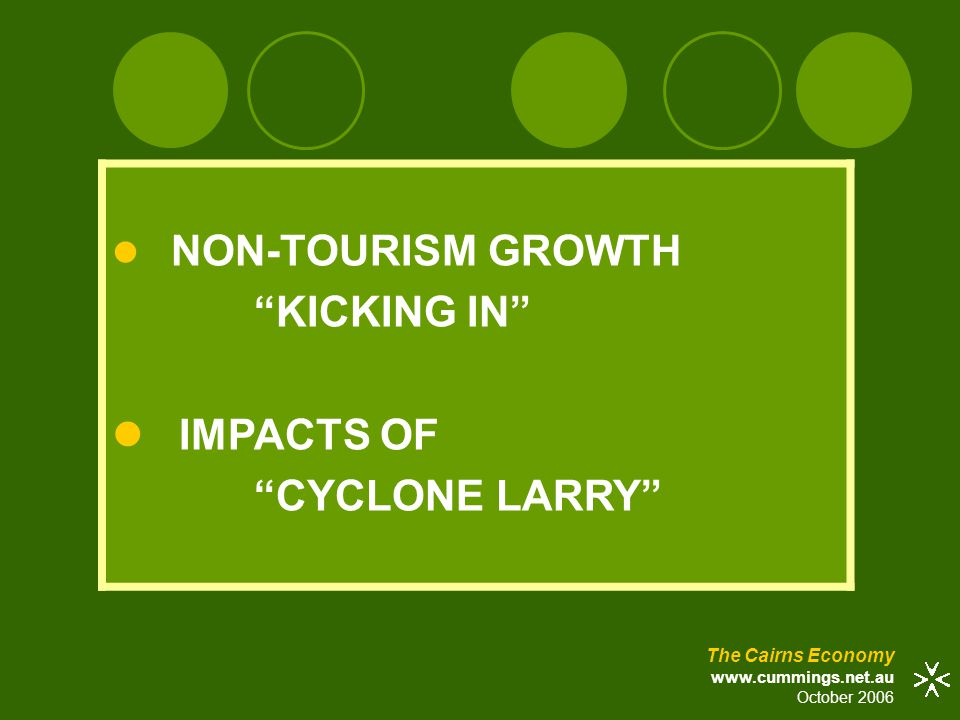 """The Cairns Economy www.cummings.net.au October 2006 NON-TOURISM GROWTH """"KICKING IN"""" IMPACTS OF """"CYCLONE LARRY"""""""
