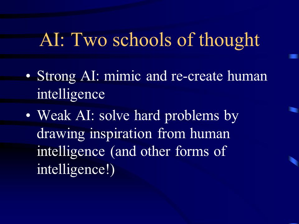 AI: Two schools of thought Strong AI: mimic and re-create human intelligence Weak AI: solve hard problems by drawing inspiration from human intelligence (and other forms of intelligence!)
