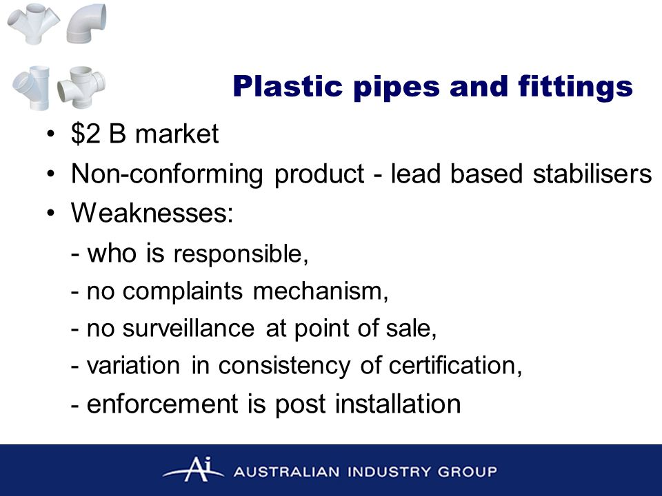 $2 B market Non-conforming product - lead based stabilisers Weaknesses: - who is responsible, - no complaints mechanism, - no surveillance at point of sale, - variation in consistency of certification, - enforcement is post installation Plastic pipes and fittings