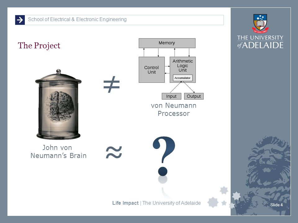 School of Electrical & Electronic Engineering Life Impact | The University of Adelaide The Project Slide 4 John von Neumann's Brain von Neumann Processor ≠ ≈