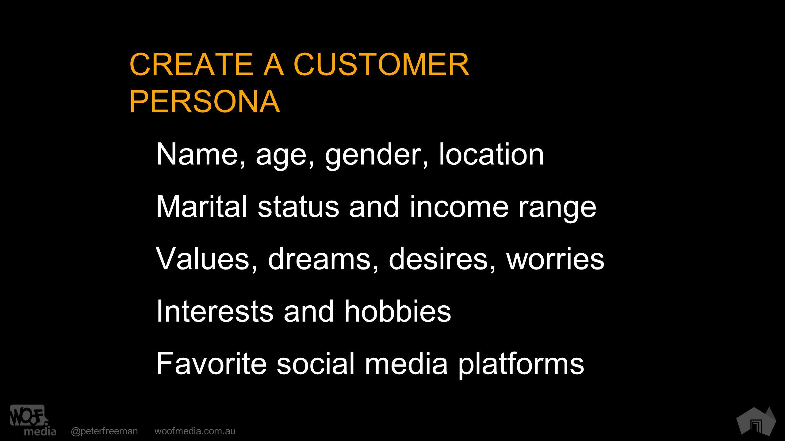 @peterfreemanwoofmedia.com.au CREATE A CUSTOMER PERSONA Name, age, gender, location Marital status and income range Values, dreams, desires, worries Interests and hobbies Favorite social media platforms
