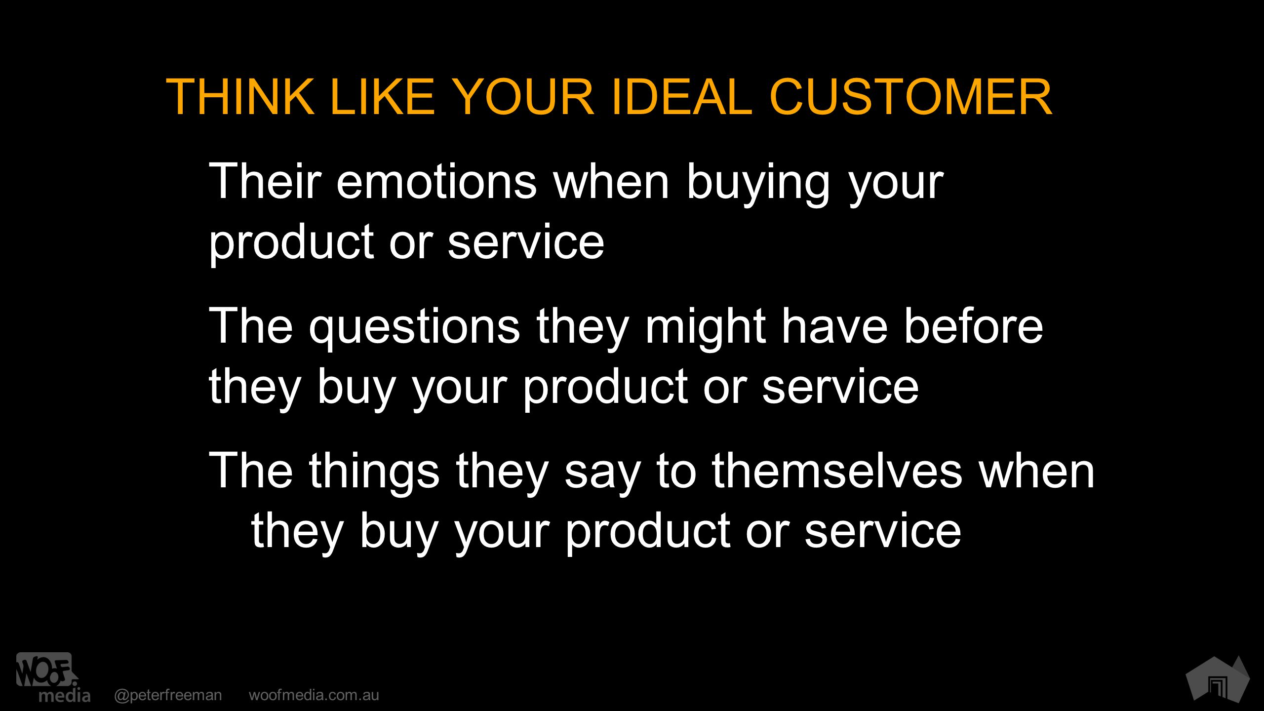 @peterfreemanwoofmedia.com.au THINK LIKE YOUR IDEAL CUSTOMER Their emotions when buying your product or service The questions they might have before they buy your product or service The things they say to themselves when they buy your product or service