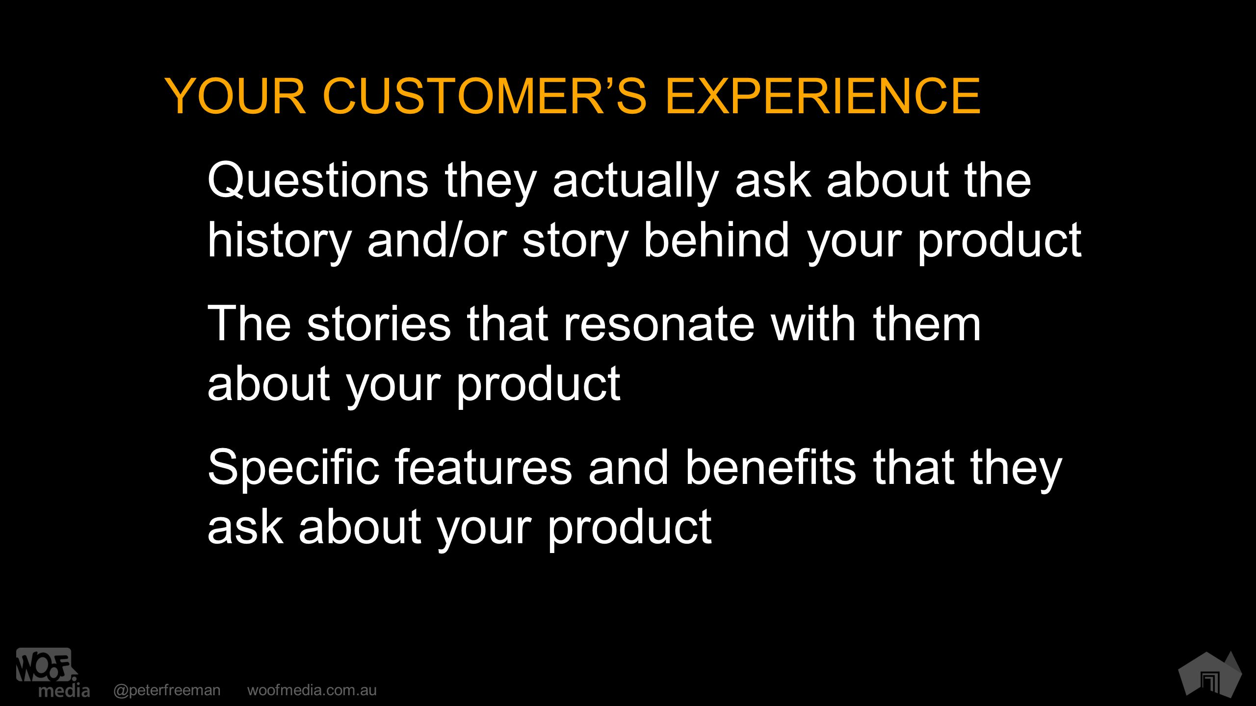 @peterfreemanwoofmedia.com.au YOUR CUSTOMER'S EXPERIENCE Questions they actually ask about the history and/or story behind your product The stories th
