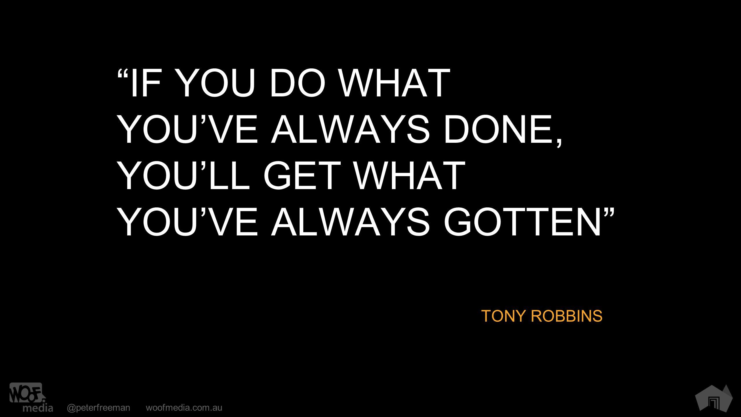 @peterfreemanwoofmedia.com.au IF YOU DO WHAT YOU'VE ALWAYS DONE, YOU'LL GET WHAT YOU'VE ALWAYS GOTTEN TONY ROBBINS