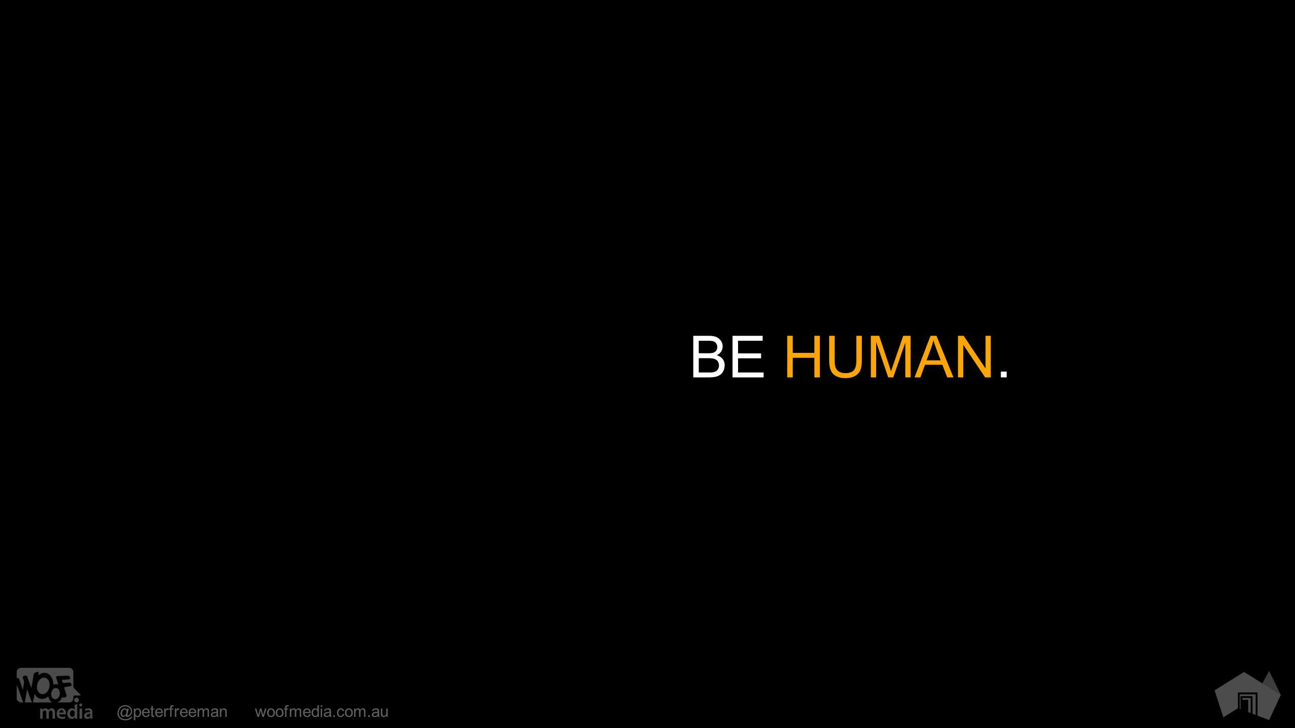 @peterfreemanwoofmedia.com.au BE HUMAN.