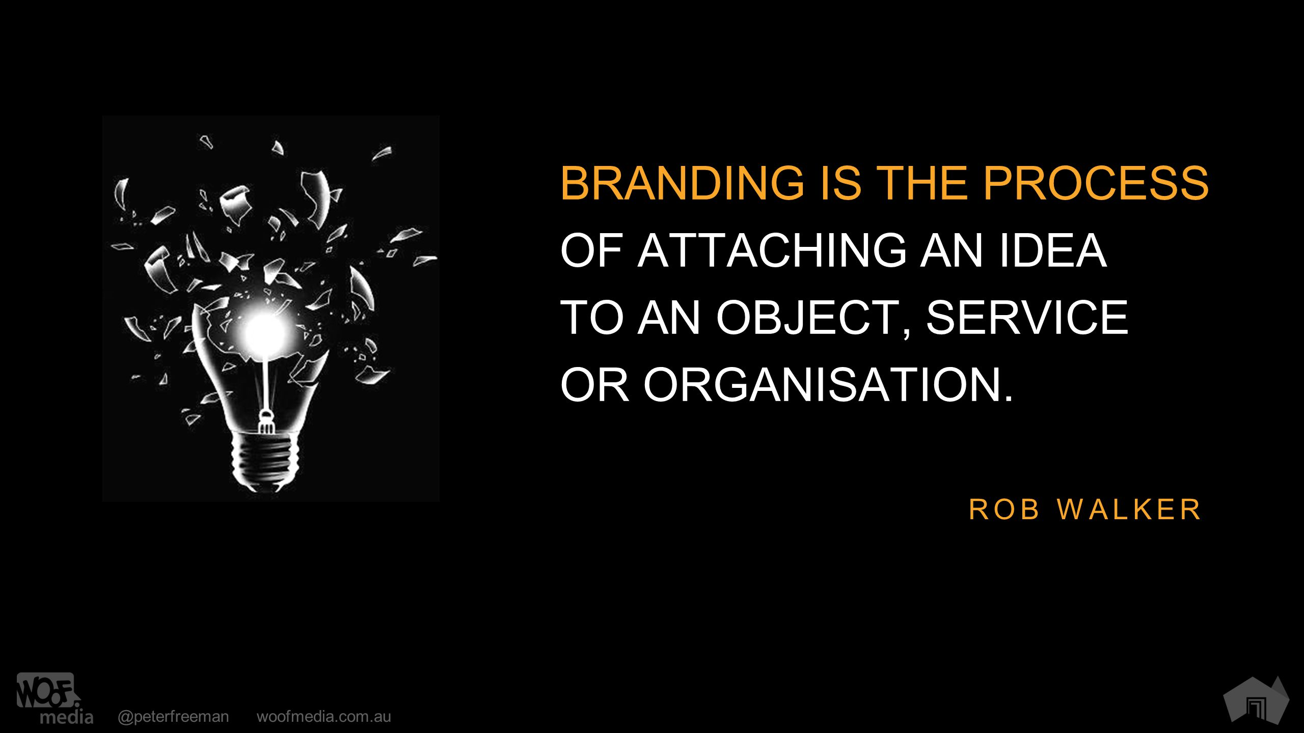 @peterfreemanwoofmedia.com.au BRANDING IS THE PROCESS OF ATTACHING AN IDEA TO AN OBJECT, SERVICE OR ORGANISATION. ROB WALKER