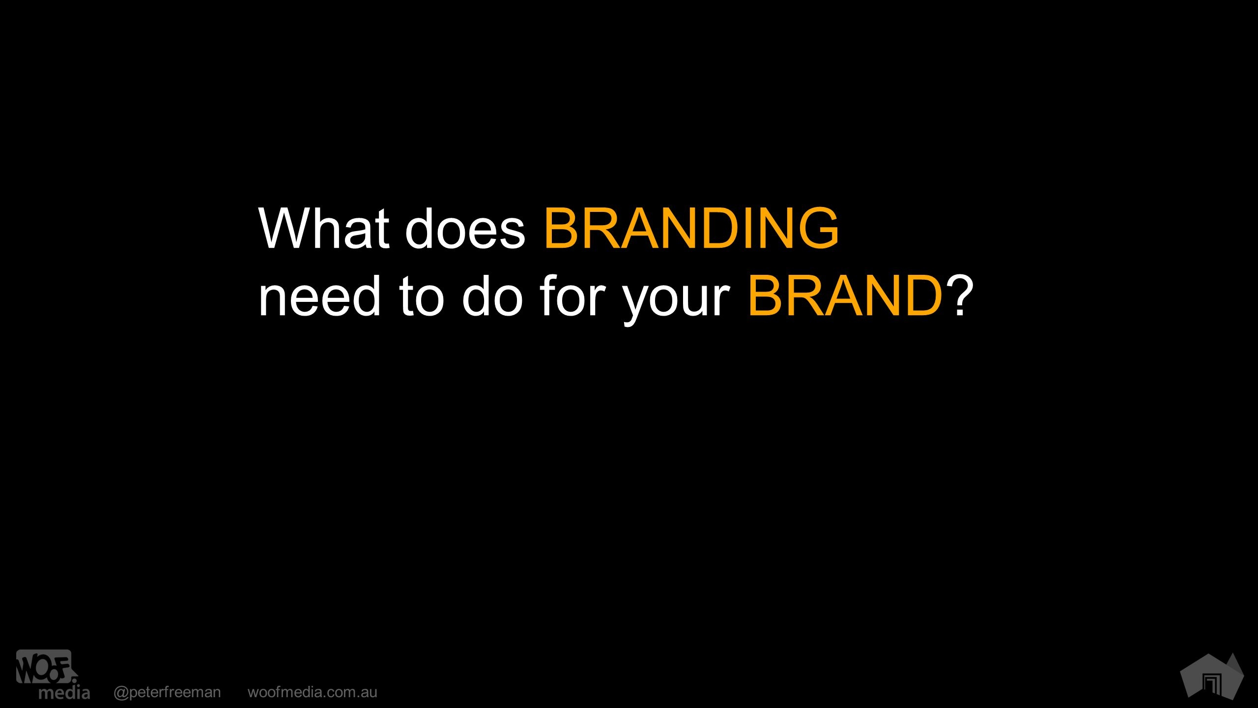@peterfreemanwoofmedia.com.au What does BRANDING need to do for your BRAND?