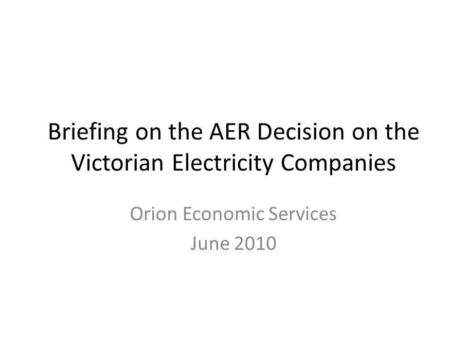 Briefing on the AER Decision on the Victorian Electricity Companies Orion Economic Services June 2010