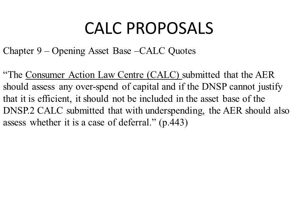 CALC PROPOSALS Chapter 9 – Opening Asset Base –CALC Quotes The Consumer Action Law Centre (CALC) submitted that the AER should assess any over-spend of capital and if the DNSP cannot justify that it is efficient, it should not be included in the asset base of the DNSP.2 CALC submitted that with underspending, the AER should also assess whether it is a case of deferral. (p.443)
