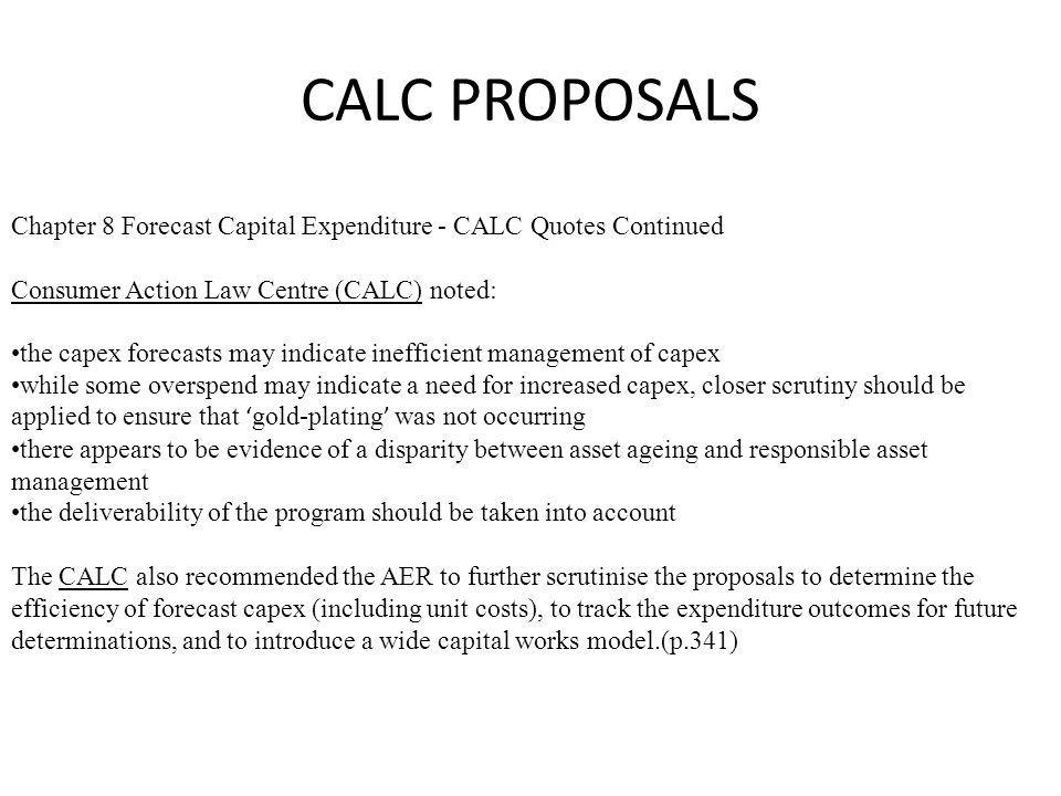 CALC PROPOSALS Chapter 8 Forecast Capital Expenditure - Customer Contributions –CALC Quotes The Consumer Action Law Centre (CALC) raised in its submission that it was concerned that distributors are very poor at forecasting customer contributions and that the AER should look closely at a more accurate way of forecasting customer contributions.